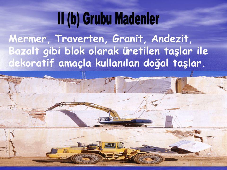 II (b) Grubu Madenler Mermer, Traverten, Granit, Andezit, Bazalt gibi blok olarak üretilen taşlar ile dekoratif amaçla kullanılan doğal taşlar.