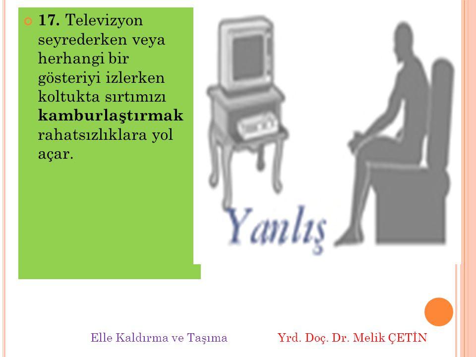 17. Televizyon seyrederken veya herhangi bir gösteriyi izlerken koltukta sırtımızı kamburlaştırmak rahatsızlıklara yol açar.