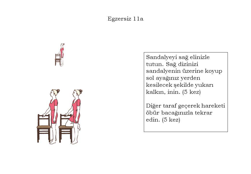 Egzersiz 11a Sandalyeyi sağ elinizle tutun. Sağ dizinizi sandalyenin üzerine koyup sol ayağınız yerden kesilecek şekilde yukarı kalkın, inin. (5 kez)