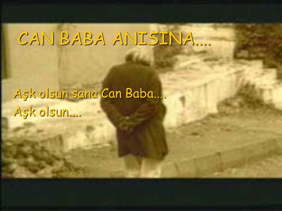 CAN BABA ANISINA.... Aşk olsun sana Can Baba.... Aşk olsun....