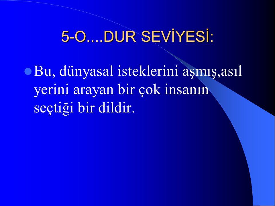 5-O....DUR SEVİYESİ: Bu, dünyasal isteklerini aşmış,asıl yerini arayan bir çok insanın seçtiği bir dildir.