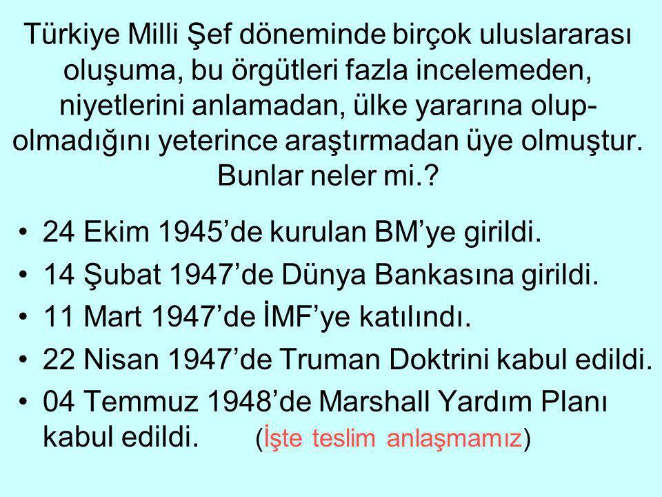Türkiye Milli Şef döneminde birçok uluslararası oluşuma, bu örgütleri fazla incelemeden, niyetlerini anlamadan, ülke yararına olup-olmadığını yeterince araştırmadan üye olmuştur. Bunlar neler mi.