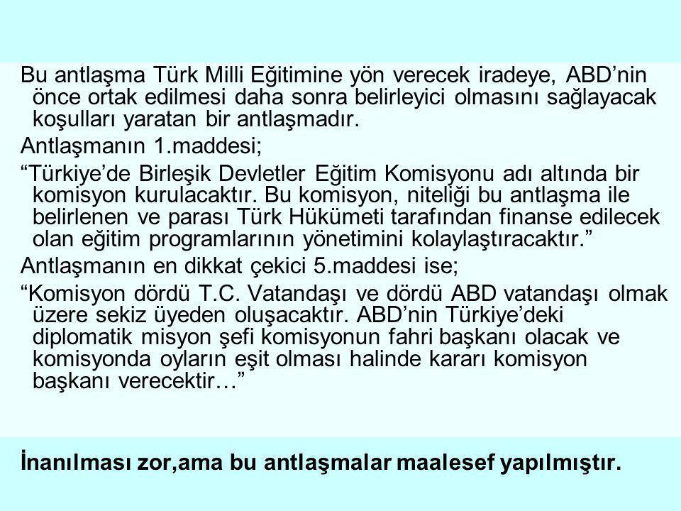 Bu antlaşma Türk Milli Eğitimine yön verecek iradeye, ABD'nin önce ortak edilmesi daha sonra belirleyici olmasını sağlayacak koşulları yaratan bir antlaşmadır.