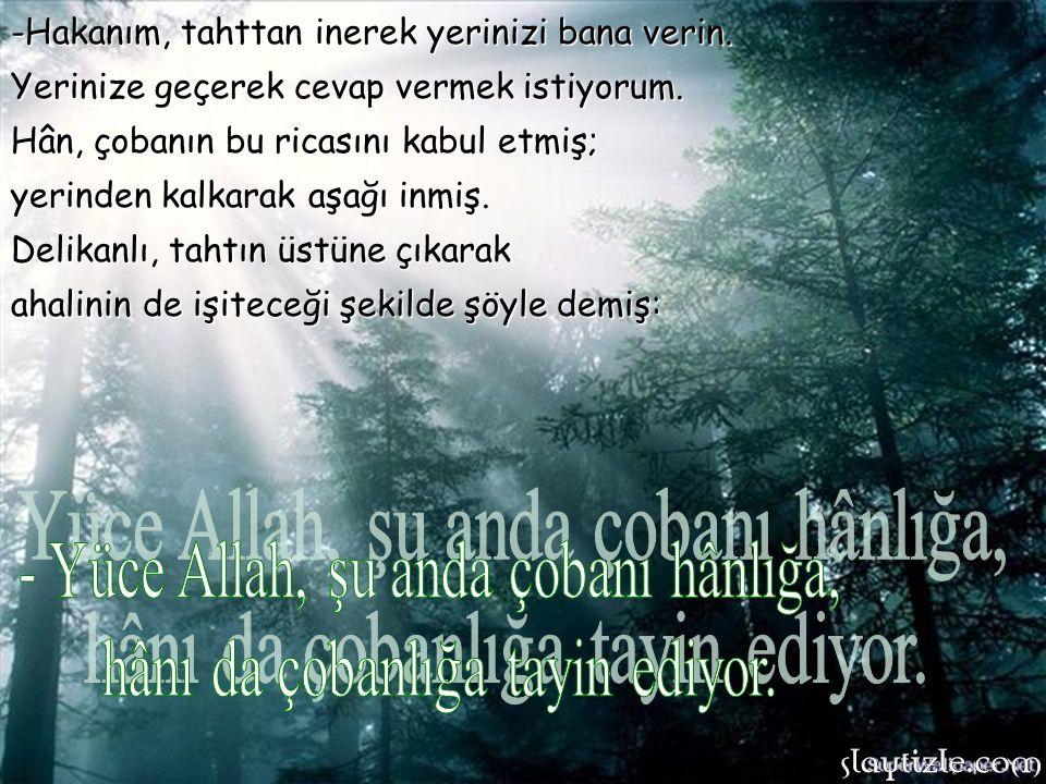 - Yüce Allah, şu anda çobanı hânlığa, hânı da çobanlığa tayin ediyor.