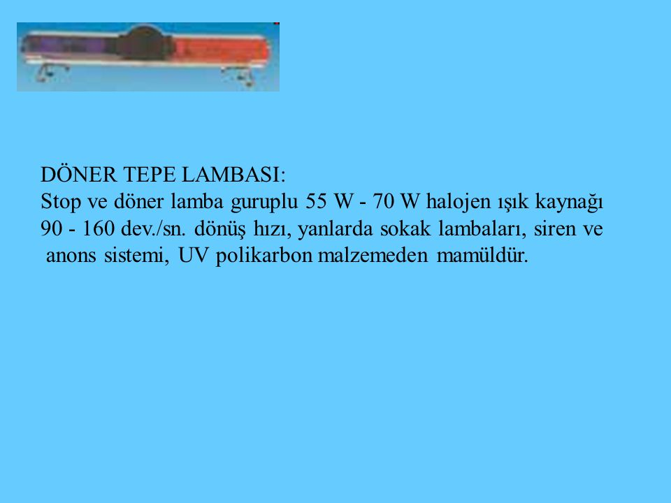 DÖNER TEPE LAMBASI: Stop ve döner lamba guruplu 55 W - 70 W halojen ışık kaynağı. 90 - 160 dev./sn. dönüş hızı, yanlarda sokak lambaları, siren ve.