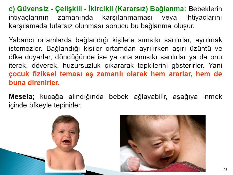 c) Güvensiz - Çelişkili - İkircikli (Kararsız) Bağlanma: Bebeklerin ihtiyaçlarının zamanında karşılanmaması veya ihtiyaçlarını karşılamada tutarsız olunması sonucu bu bağlanma oluşur.