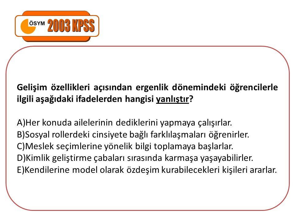 2003 KPSS Gelişim özellikleri açısından ergenlik dönemindeki öğrencilerle ilgili aşağıdaki ifadelerden hangisi yanlıştır