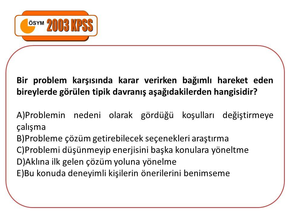 2003 KPSS Bir problem karşısında karar verirken bağımlı hareket eden bireylerde görülen tipik davranış aşağıdakilerden hangisidir