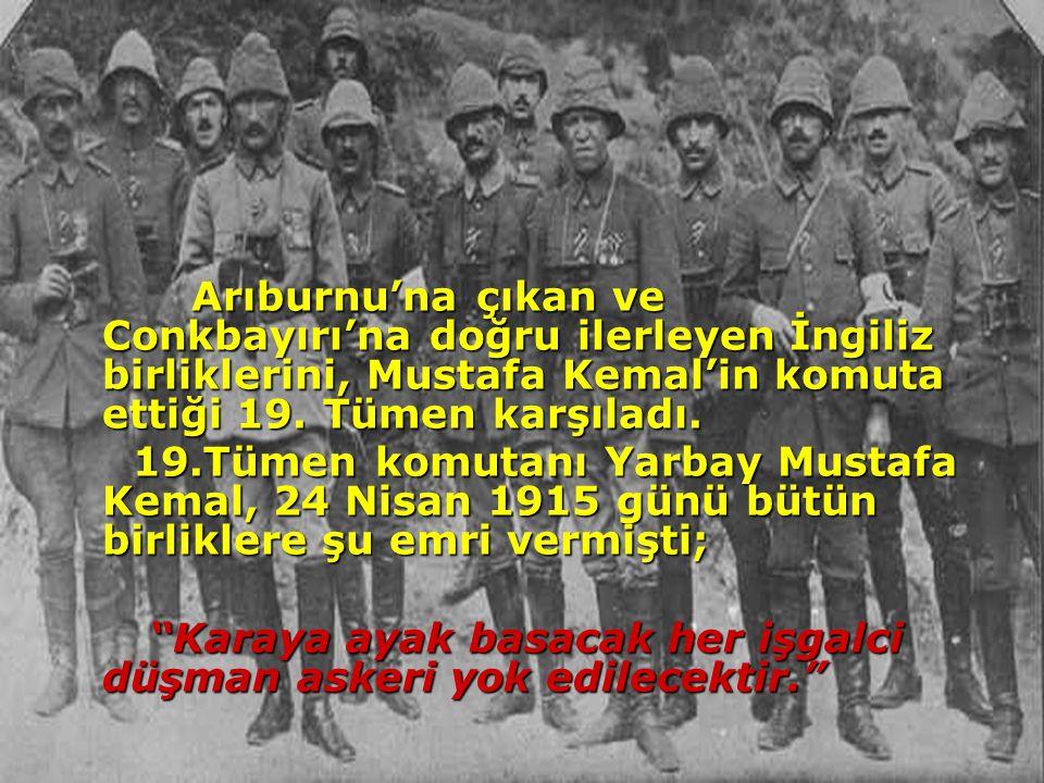 Arıburnu'na çıkan ve Conkbayırı'na doğru ilerleyen İngiliz birliklerini, Mustafa Kemal'in komuta ettiği 19. Tümen karşıladı.