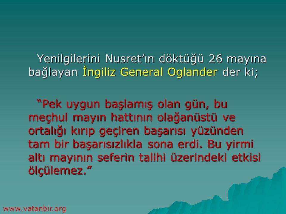 Yenilgilerini Nusret'ın döktüğü 26 mayına bağlayan İngiliz General Oglander der ki;
