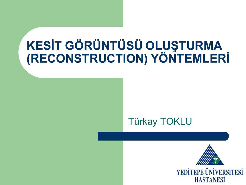 KESİT GÖRÜNTÜSÜ OLUŞTURMA (RECONSTRUCTION) YÖNTEMLERİ