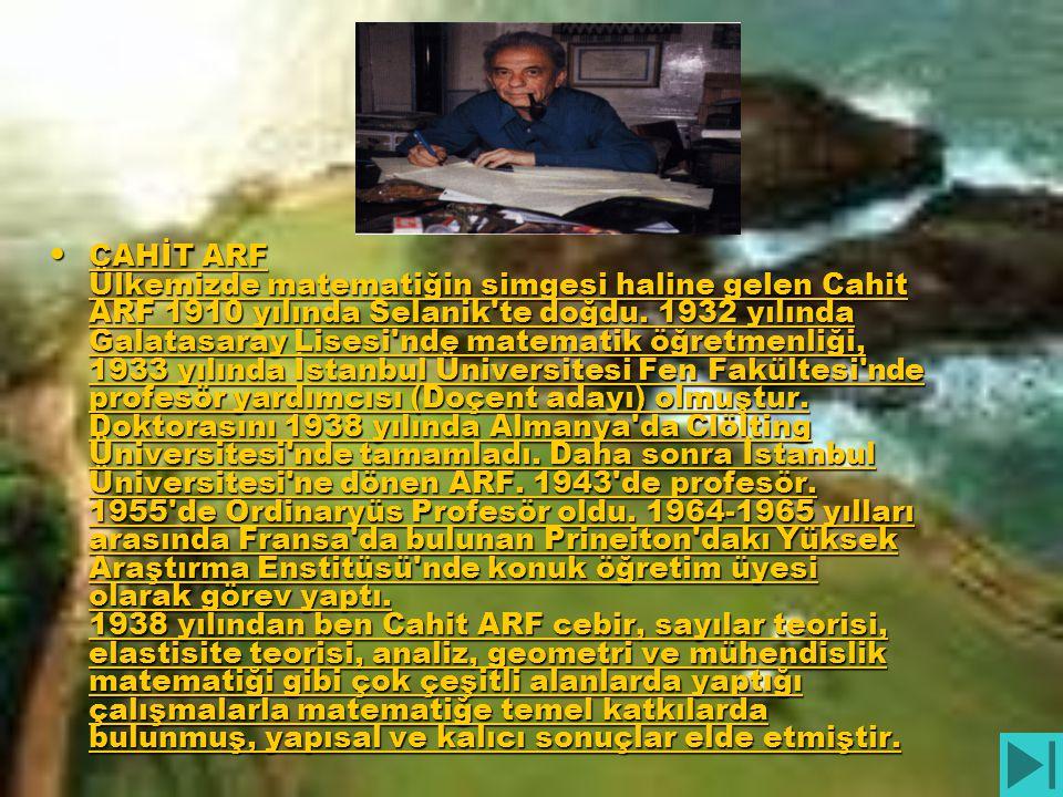 CAHİT ARF Ülkemizde matematiğin simgesi haline gelen Cahit ARF 1910 yılında Selanik te doğdu.