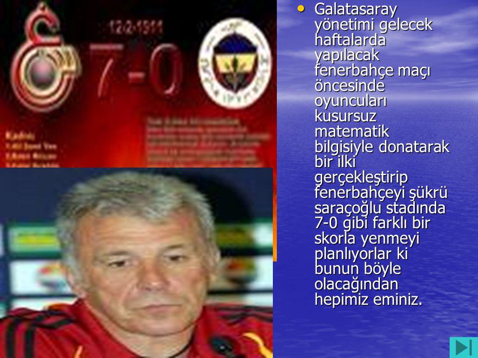 Galatasaray yönetimi gelecek haftalarda yapılacak fenerbahçe maçı öncesinde oyuncuları kusursuz matematik bilgisiyle donatarak bir ilki gerçekleştirip fenerbahçeyi şükrü saraçoğlu stadında 7-0 gibi farklı bir skorla yenmeyi planlıyorlar ki bunun böyle olacağından hepimiz eminiz.