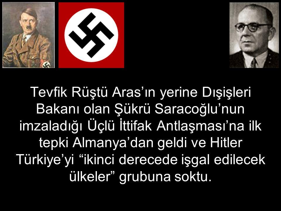 Tevfik Rüştü Aras'ın yerine Dışişleri Bakanı olan Şükrü Saracoğlu'nun imzaladığı Üçlü İttifak Antlaşması'na ilk tepki Almanya'dan geldi ve Hitler Türkiye'yi ikinci derecede işgal edilecek ülkeler grubuna soktu.