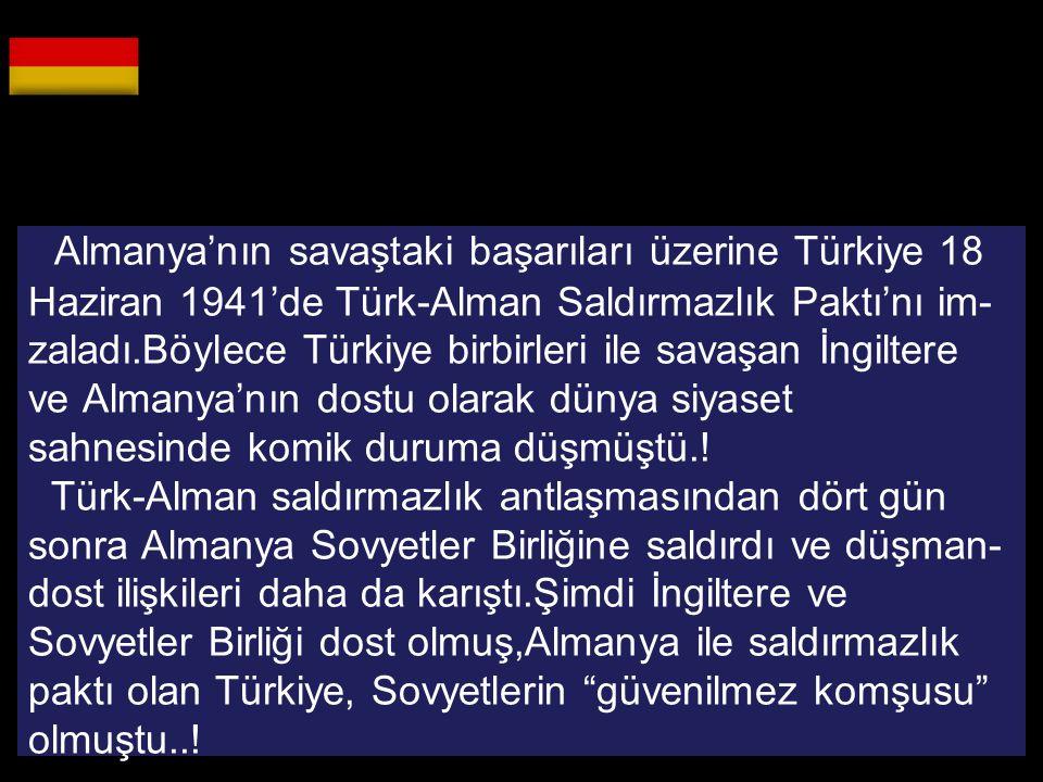 Almanya'nın savaştaki başarıları üzerine Türkiye 18 Haziran 1941'de Türk-Alman Saldırmazlık Paktı'nı im-zaladı.Böylece Türkiye birbirleri ile savaşan İngiltere ve Almanya'nın dostu olarak dünya siyaset sahnesinde komik duruma düşmüştü..