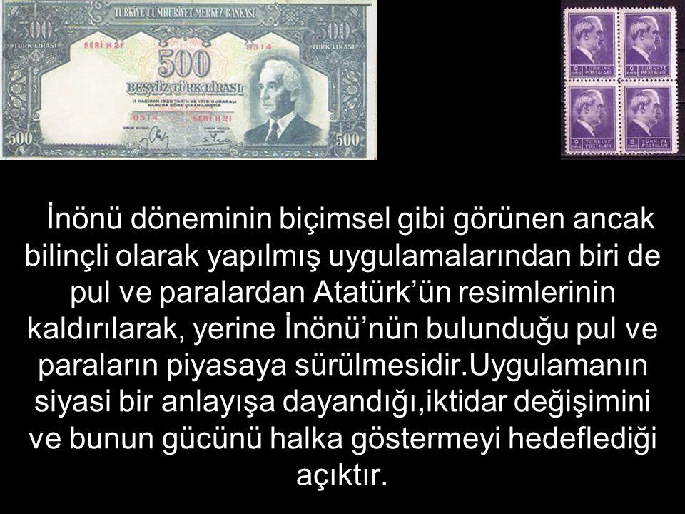 İnönü döneminin biçimsel gibi görünen ancak bilinçli olarak yapılmış uygulamalarından biri de pul ve paralardan Atatürk'ün resimlerinin kaldırılarak, yerine İnönü'nün bulunduğu pul ve paraların piyasaya sürülmesidir.Uygulamanın siyasi bir anlayışa dayandığı,iktidar değişimini ve bunun gücünü halka göstermeyi hedeflediği açıktır.