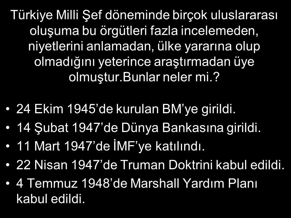 Türkiye Milli Şef döneminde birçok uluslararası oluşuma bu örgütleri fazla incelemeden, niyetlerini anlamadan, ülke yararına olup olmadığını yeterince araştırmadan üye olmuştur.Bunlar neler mi.