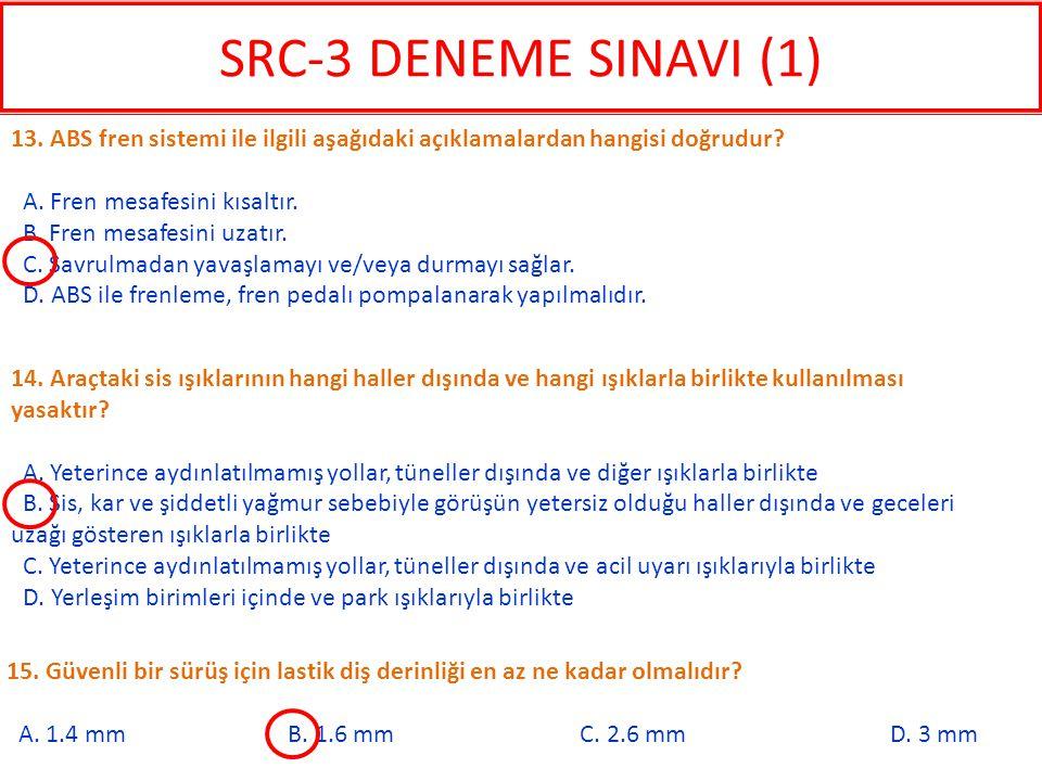 SRC-3 DENEME SINAVI (1) 13. ABS fren sistemi ile ilgili aşağıdaki açıklamalardan hangisi doğrudur A. Fren mesafesini kısaltır.