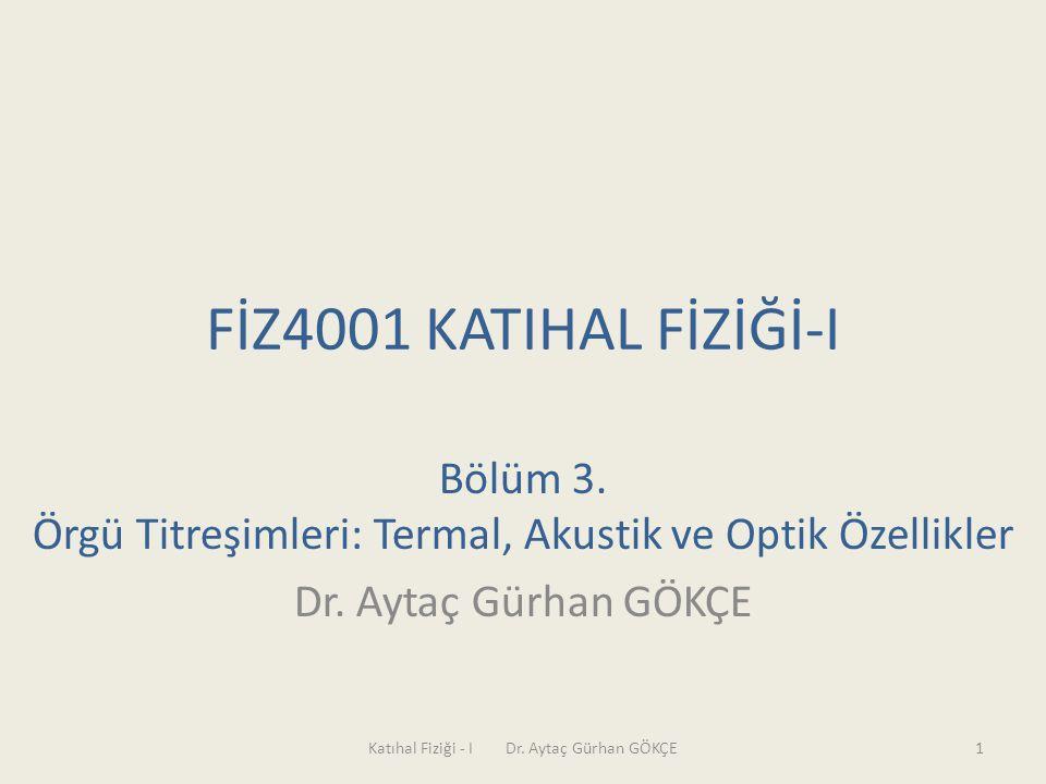 FİZ4001 KATIHAL FİZİĞİ-I Bölüm 3. Örgü Titreşimleri: Termal, Akustik ve Optik Özellikler. Dr. Aytaç Gürhan GÖKÇE.