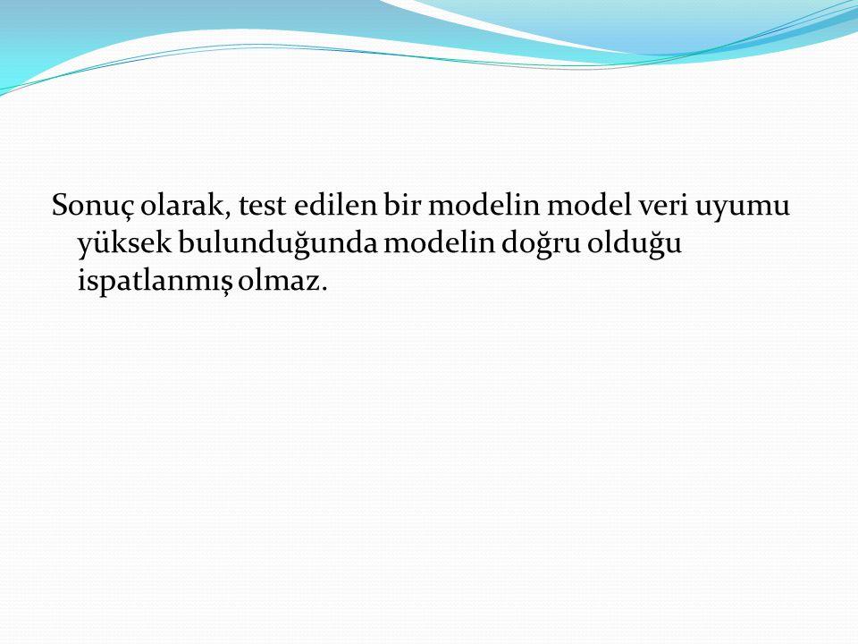Sonuç olarak, test edilen bir modelin model veri uyumu yüksek bulunduğunda modelin doğru olduğu ispatlanmış olmaz.
