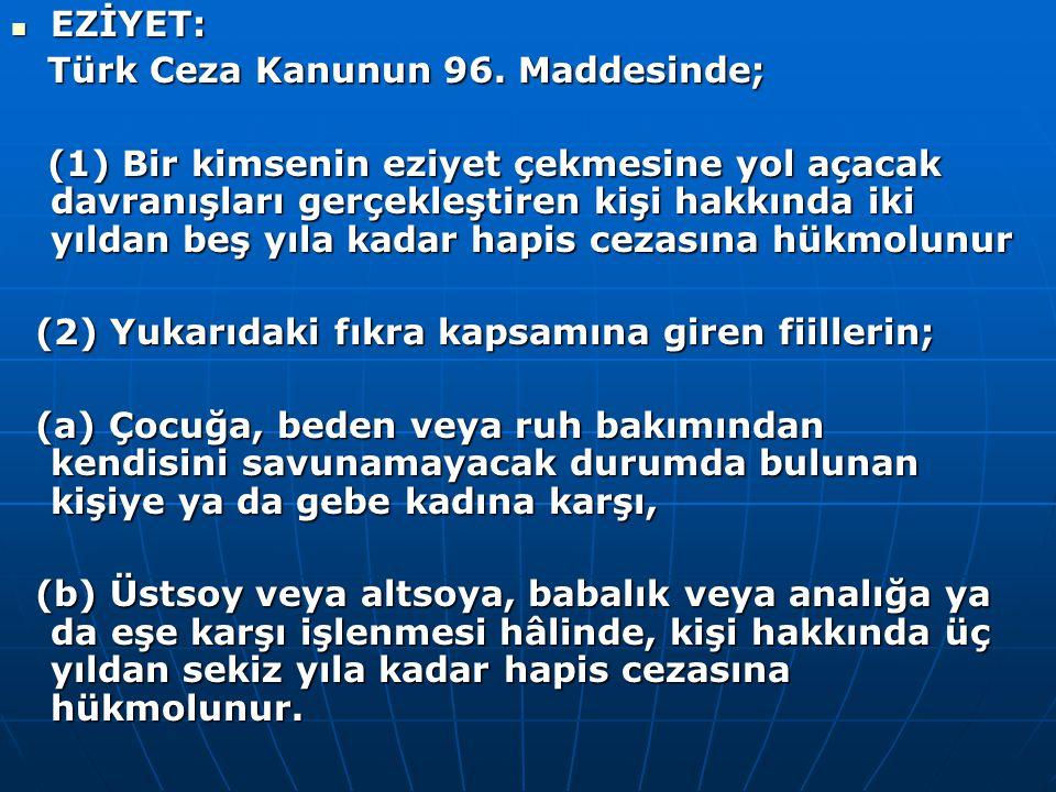 EZİYET: Türk Ceza Kanunun 96. Maddesinde;