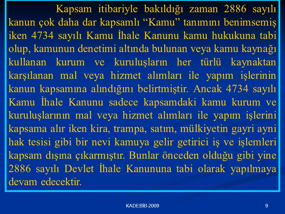Kapsam itibariyle bakıldığı zaman 2886 sayılı kanun çok daha dar kapsamlı Kamu tanımını benimsemiş iken 4734 sayılı Kamu İhale Kanunu kamu hukukuna tabi olup, kamunun denetimi altında bulunan veya kamu kaynağı kullanan kurum ve kuruluşların her türlü kaynaktan karşılanan mal veya hizmet alımları ile yapım işlerinin kanun kapsamına alındığını belirtmiştir. Ancak 4734 sayılı Kamu İhale Kanunu sadece kapsamdaki kamu kurum ve kuruluşlarının mal veya hizmet alımları ile yapım işlerini kapsama alır iken kira, trampa, satım, mülkiyetin gayri ayni hak tesisi gibi bir nevi kamuya gelir getirici iş ve işlemleri kapsam dışına çıkarmıştır. Bunlar önceden olduğu gibi yine 2886 sayılı Devlet İhale Kanununa tabi olarak yapılmaya devam edecektir.