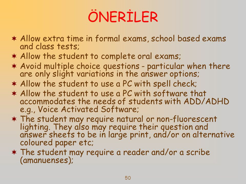 ÖNERİLER Allow extra time in formal exams, school based exams and class tests; Allow the student to complete oral exams;