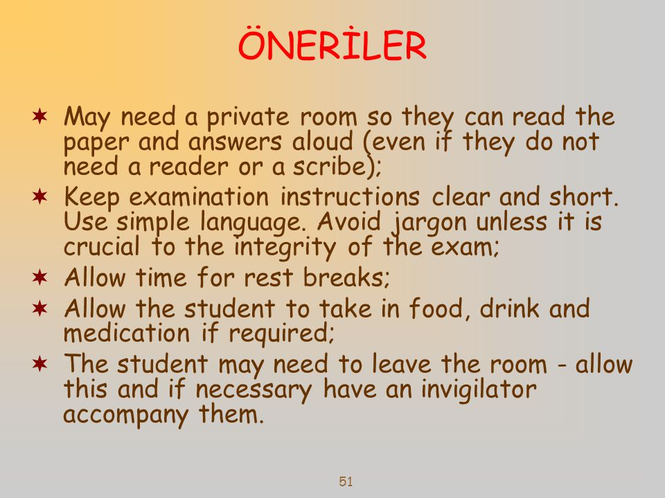 ÖNERİLER May need a private room so they can read the paper and answers aloud (even if they do not need a reader or a scribe);
