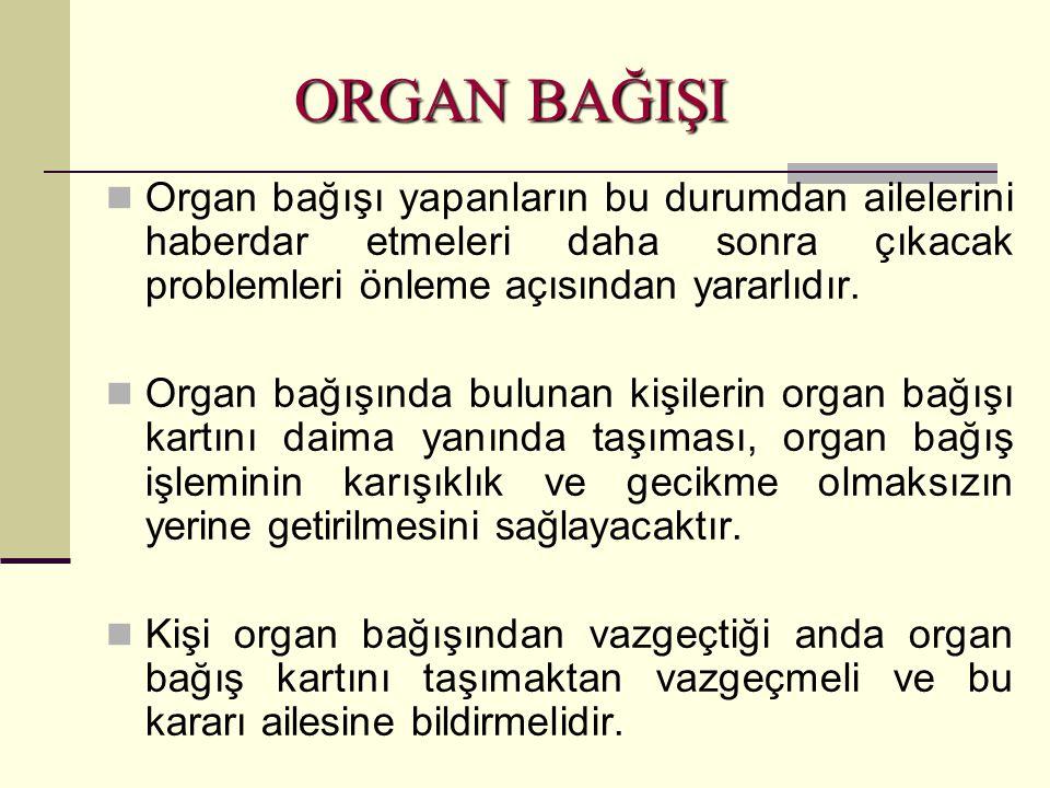 ORGAN BAĞIŞI Organ bağışı yapanların bu durumdan ailelerini haberdar etmeleri daha sonra çıkacak problemleri önleme açısından yararlıdır.
