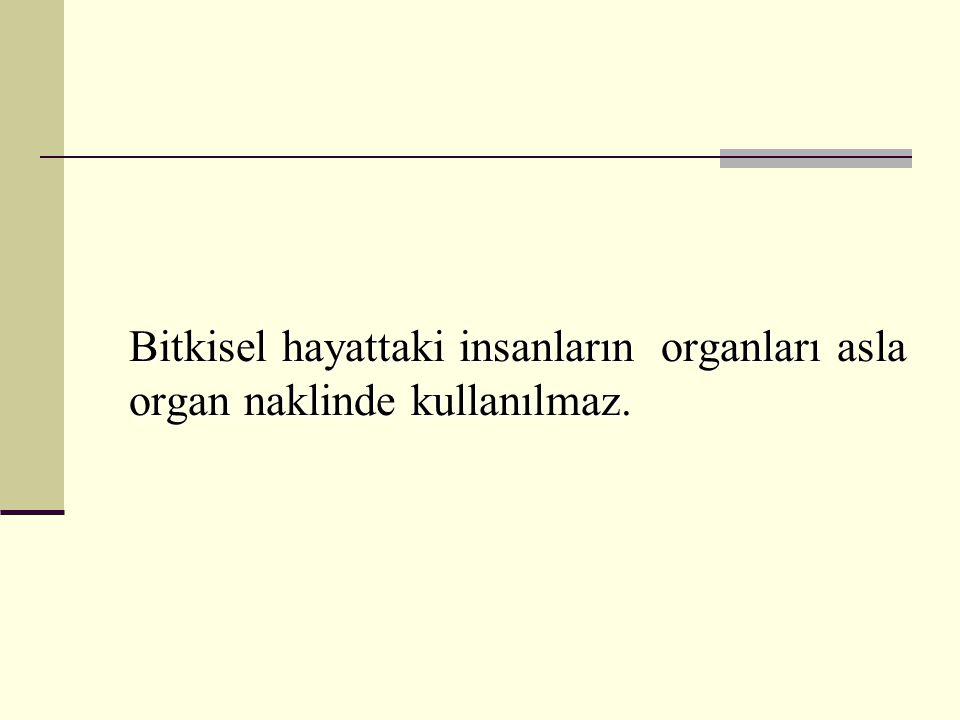 Bitkisel hayattaki insanların organları asla organ naklinde kullanılmaz.