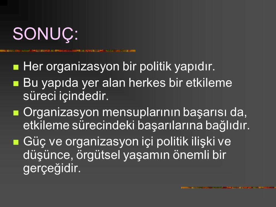 SONUÇ: Her organizasyon bir politik yapıdır.