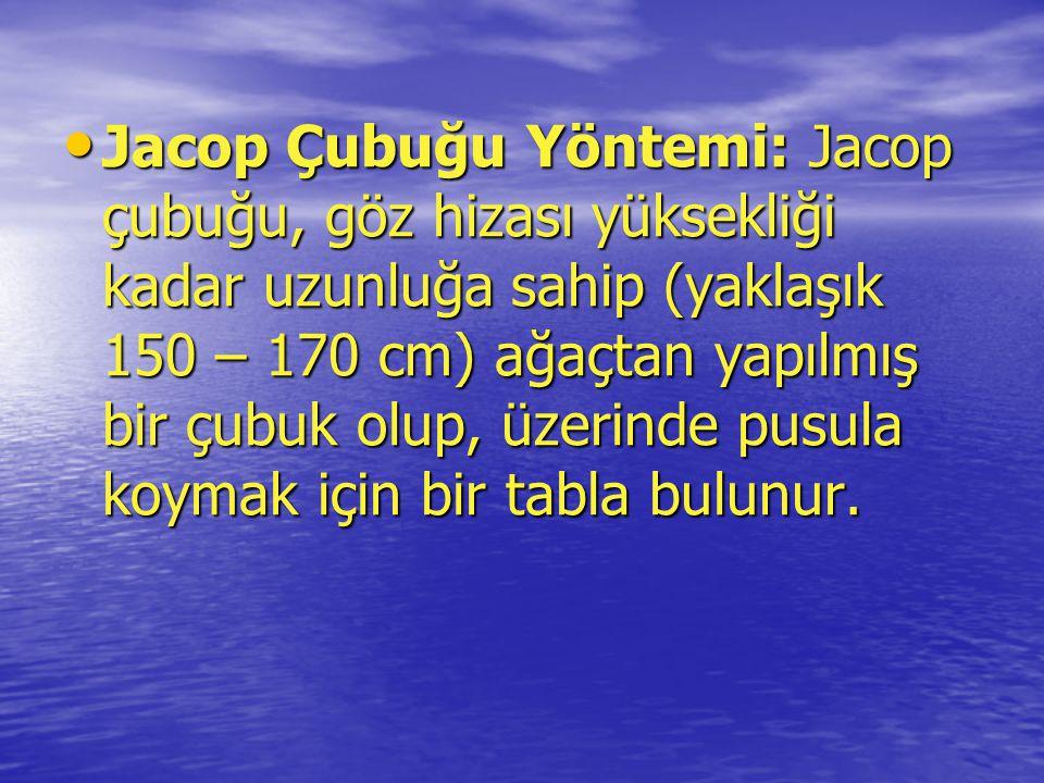 Jacop Çubuğu Yöntemi: Jacop çubuğu, göz hizası yüksekliği kadar uzunluğa sahip (yaklaşık 150 – 170 cm) ağaçtan yapılmış bir çubuk olup, üzerinde pusula koymak için bir tabla bulunur.
