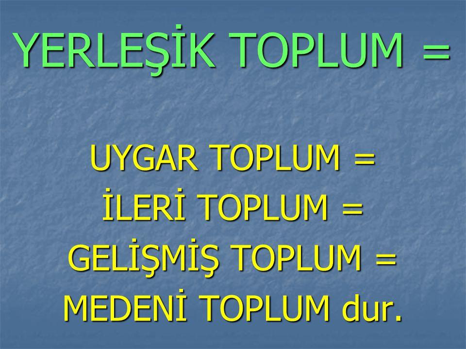 YERLEŞİK TOPLUM = UYGAR TOPLUM = İLERİ TOPLUM = GELİŞMİŞ TOPLUM =