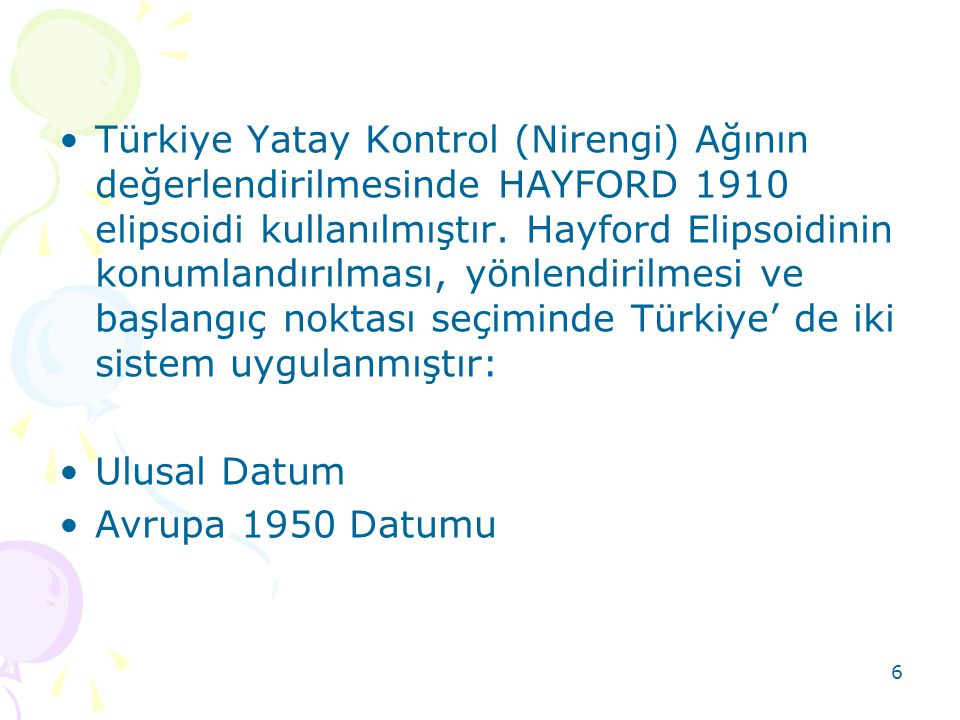 Türkiye Yatay Kontrol (Nirengi) Ağının değerlendirilmesinde HAYFORD 1910 elipsoidi kullanılmıştır. Hayford Elipsoidinin konumlandırılması, yönlendirilmesi ve başlangıç noktası seçiminde Türkiye' de iki sistem uygulanmıştır: