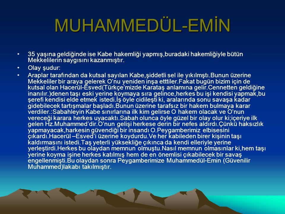MUHAMMEDÜL-EMİN 35 yaşına geldiğinde ise Kabe hakemliği yapmış,buradaki hakemliğiyle bütün Mekkelilerin saygısını kazanmıştır.