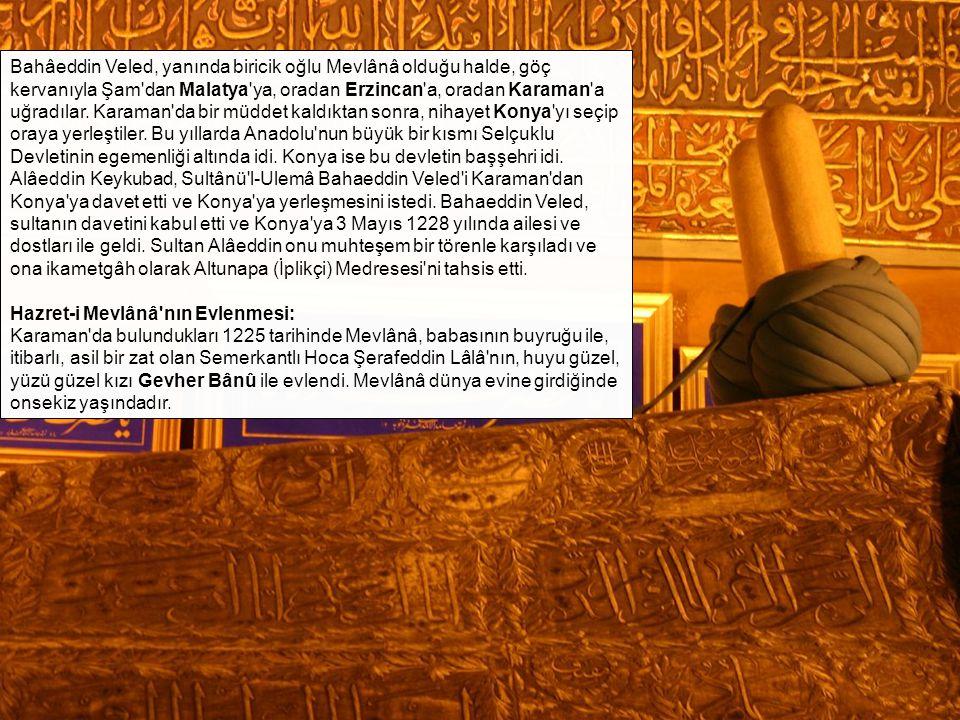Bahâeddin Veled, yanında biricik oğlu Mevlânâ olduğu halde, göç kervanıyla Şam dan Malatya ya, oradan Erzincan a, oradan Karaman a uğradılar. Karaman da bir müddet kaldıktan sonra, nihayet Konya yı seçip oraya yerleştiler. Bu yıllarda Anadolu nun büyük bir kısmı Selçuklu Devletinin egemenliği altında idi. Konya ise bu devletin başşehri idi. Alâeddin Keykubad, Sultânü l-Ulemâ Bahaeddin Veled i Karaman dan Konya ya davet etti ve Konya ya yerleşmesini istedi. Bahaeddin Veled, sultanın davetini kabul etti ve Konya ya 3 Mayıs 1228 yılında ailesi ve dostları ile geldi. Sultan Alâeddin onu muhteşem bir törenle karşıladı ve ona ikametgâh olarak Altunapa (İplikçi) Medresesi ni tahsis etti.