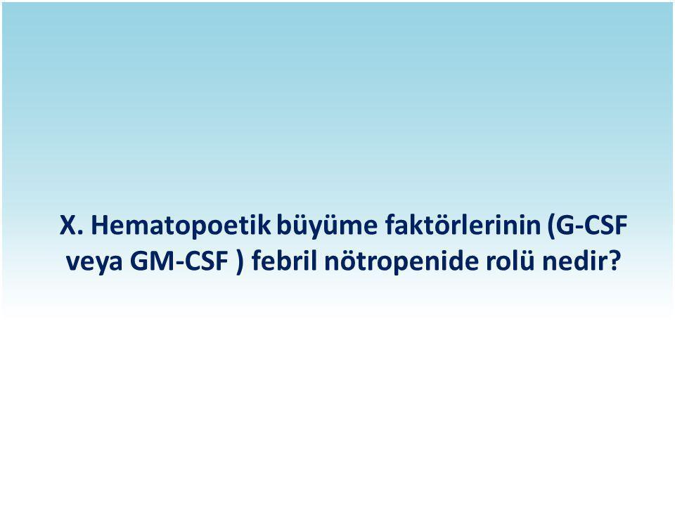 X. Hematopoetik büyüme faktörlerinin (G-CSF veya GM-CSF ) febril nötropenide rolü nedir