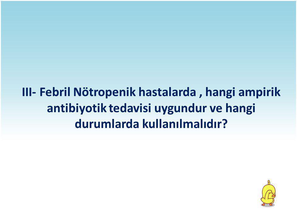 III- Febril Nötropenik hastalarda , hangi ampirik antibiyotik tedavisi uygundur ve hangi durumlarda kullanılmalıdır
