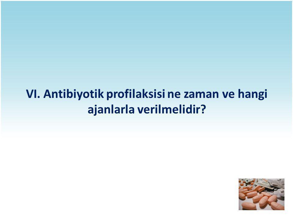 VI. Antibiyotik profilaksisi ne zaman ve hangi ajanlarla verilmelidir