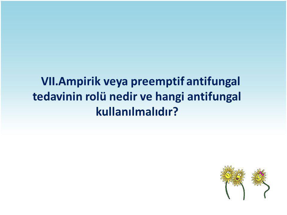 VII.Ampirik veya preemptif antifungal tedavinin rolü nedir ve hangi antifungal kullanılmalıdır