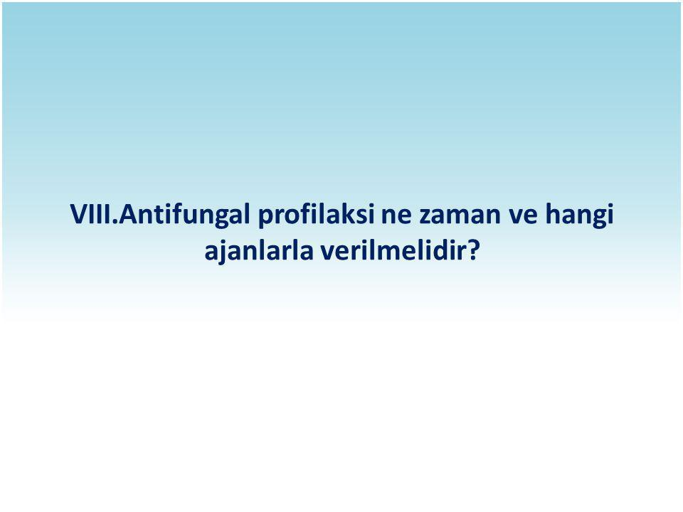 VIII.Antifungal profilaksi ne zaman ve hangi ajanlarla verilmelidir