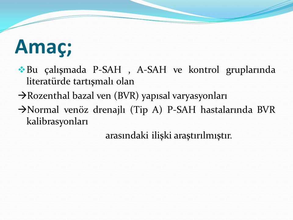 Amaç; Bu çalışmada P-SAH , A-SAH ve kontrol gruplarında literatürde tartışmalı olan. Rozenthal bazal ven (BVR) yapısal varyasyonları.