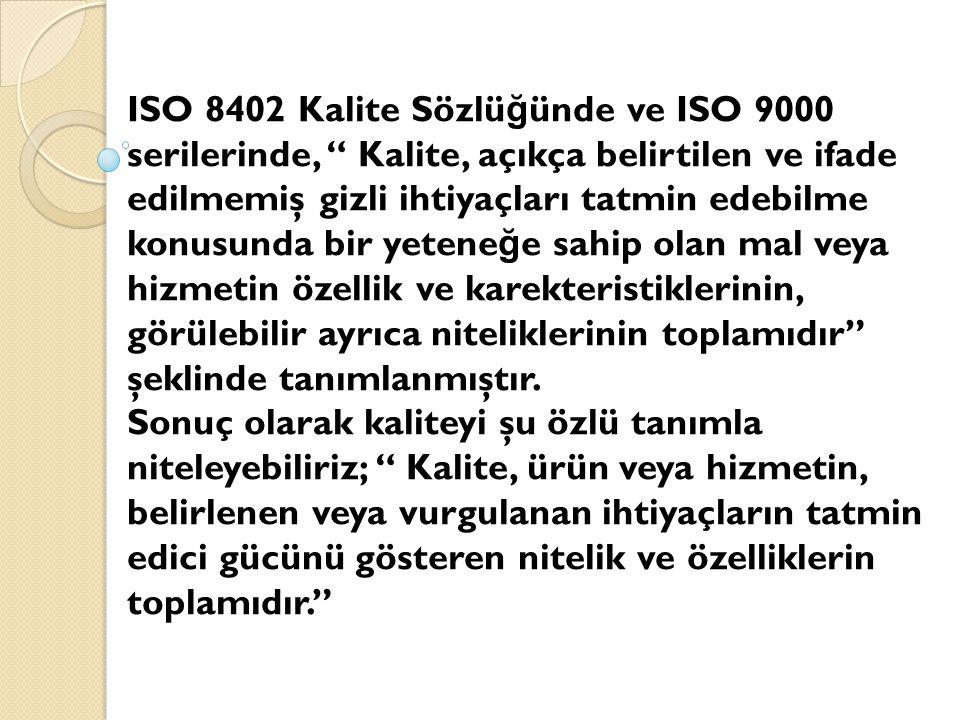 ISO 8402 Kalite Sözlüğünde ve ISO 9000 serilerinde, Kalite, açıkça belirtilen ve ifade edilmemiş gizli ihtiyaçları tatmin edebilme konusunda bir yeteneğe sahip olan mal veya hizmetin özellik ve karekteristiklerinin, görülebilir ayrıca niteliklerinin toplamıdır şeklinde tanımlanmıştır.