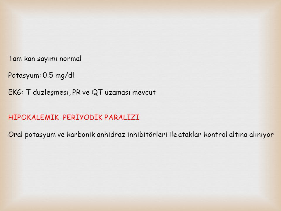 Tam kan sayımı normal Potasyum: 0.5 mg/dl. EKG: T düzleşmesi, PR ve QT uzaması mevcut. HİPOKALEMİK PERİYODİK PARALİZİ.