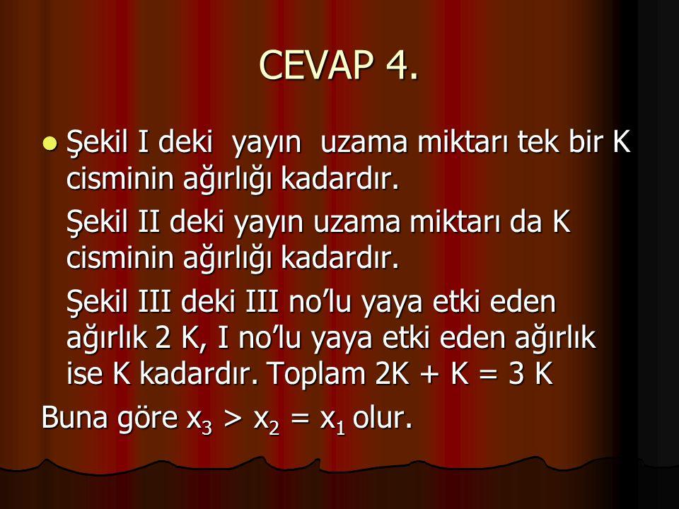 CEVAP 4. Şekil I deki yayın uzama miktarı tek bir K cisminin ağırlığı kadardır. Şekil II deki yayın uzama miktarı da K cisminin ağırlığı kadardır.