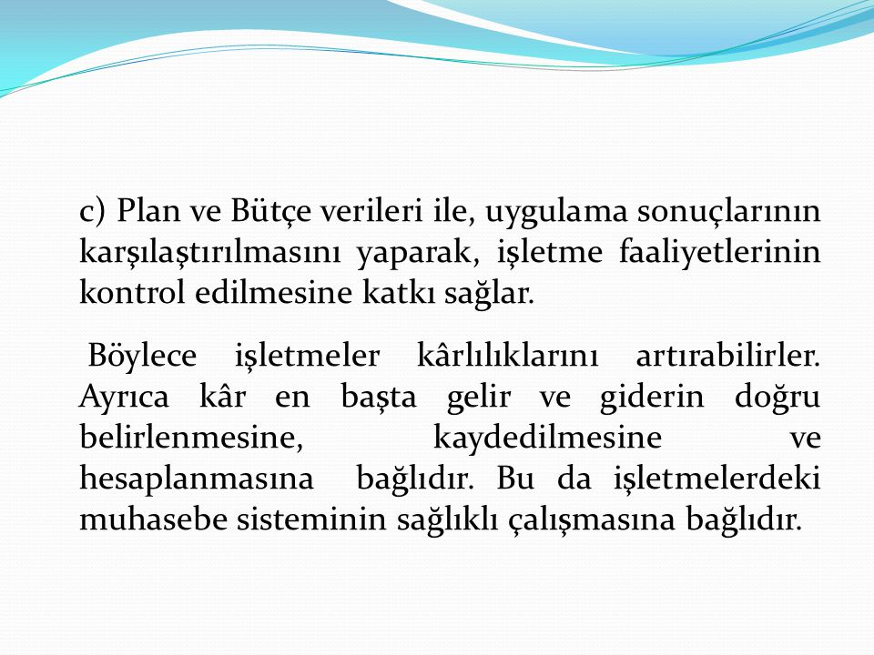c) Plan ve Bütçe verileri ile, uygulama sonuçlarının karşılaştırılmasını yaparak, işletme faaliyetlerinin kontrol edilmesine katkı sağlar.