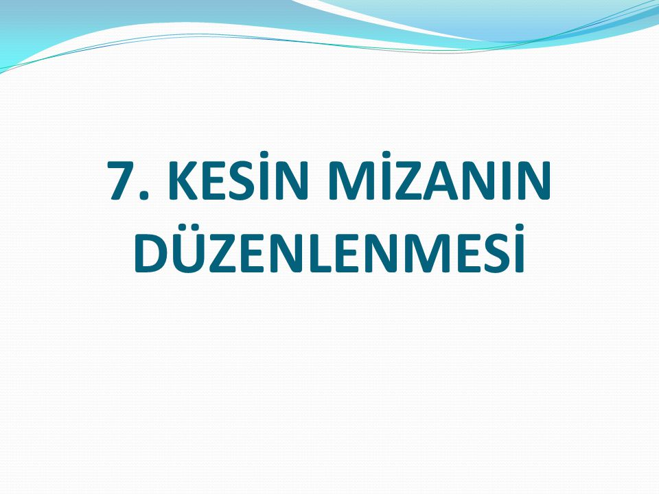 7. KESİN MİZANIN DÜZENLENMESİ