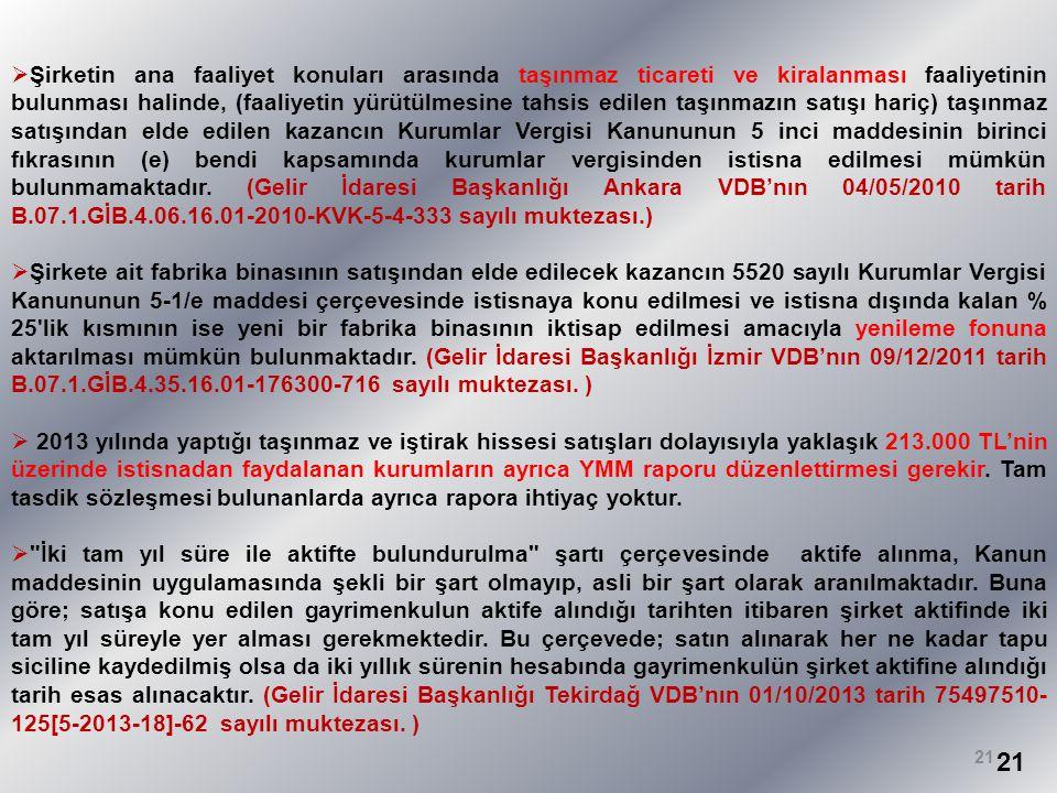 Şirketin ana faaliyet konuları arasında taşınmaz ticareti ve kiralanması faaliyetinin bulunması halinde, (faaliyetin yürütülmesine tahsis edilen taşınmazın satışı hariç) taşınmaz satışından elde edilen kazancın Kurumlar Vergisi Kanununun 5 inci maddesinin birinci fıkrasının (e) bendi kapsamında kurumlar vergisinden istisna edilmesi mümkün bulunmamaktadır. (Gelir İdaresi Başkanlığı Ankara VDB'nın 04/05/2010 tarih B.07.1.GİB.4.06.16.01-2010-KVK-5-4-333 sayılı muktezası.)