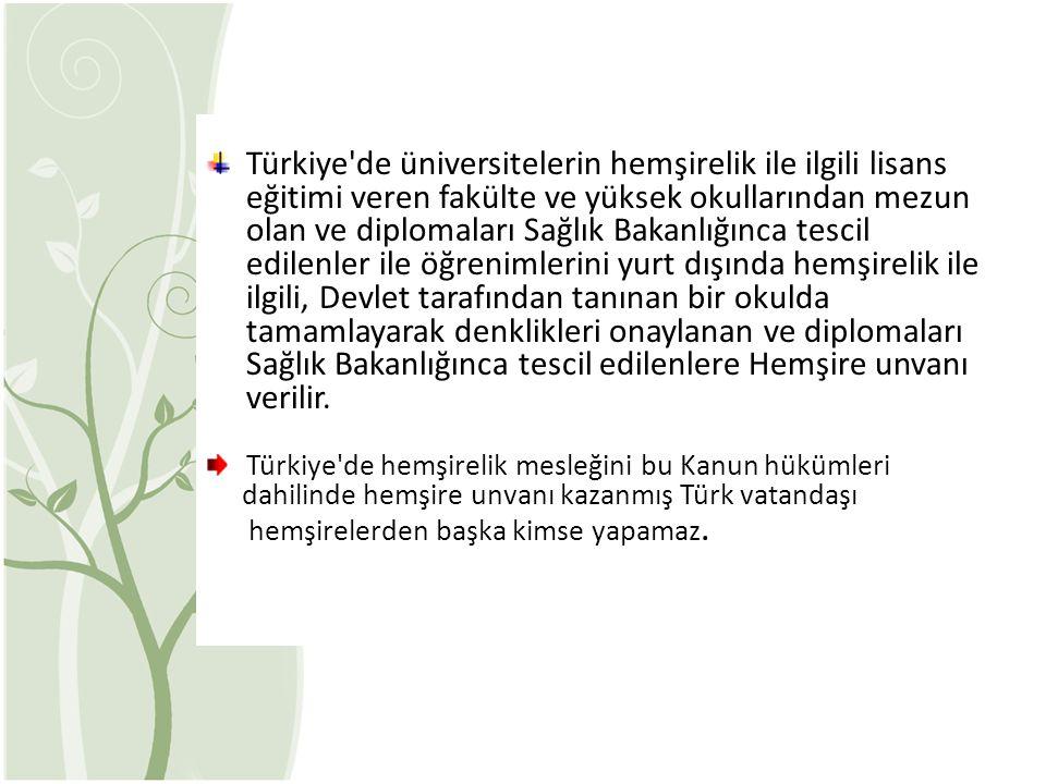 Türkiye de üniversitelerin hemşirelik ile ilgili lisans eğitimi veren fakülte ve yüksek okullarından mezun olan ve diplomaları Sağlık Bakanlığınca tescil edilenler ile öğrenimlerini yurt dışında hemşirelik ile ilgili, Devlet tarafından tanınan bir okulda tamamlayarak denklikleri onaylanan ve diplomaları Sağlık Bakanlığınca tescil edilenlere Hemşire unvanı verilir.