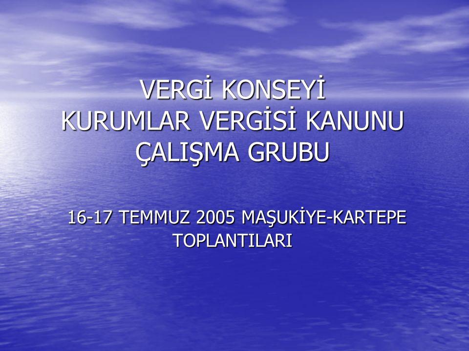 VERGİ KONSEYİ KURUMLAR VERGİSİ KANUNU ÇALIŞMA GRUBU 16-17 TEMMUZ 2005 MAŞUKİYE-KARTEPE TOPLANTILARI